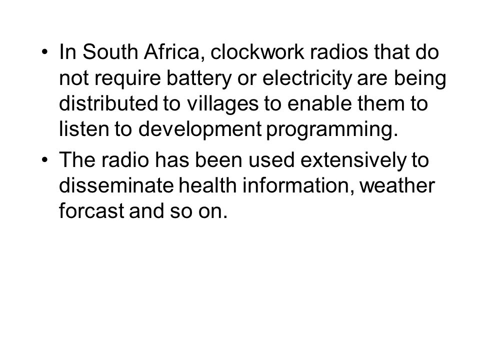 In South Africa, clockwork radios that do not require battery or electricity are being distributed to villages to enable them to listen to development programming.