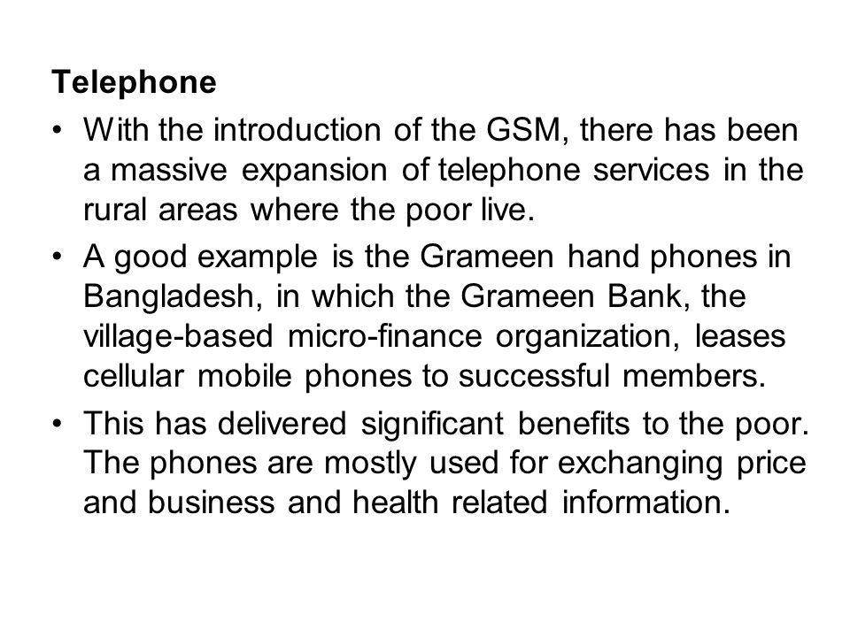 Telephone With the introduction of the GSM, there has been a massive expansion of telephone services in the rural areas where the poor live.