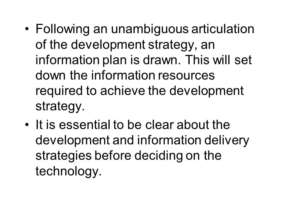 Following an unambiguous articulation of the development strategy, an information plan is drawn. This will set down the information resources required to achieve the development strategy.