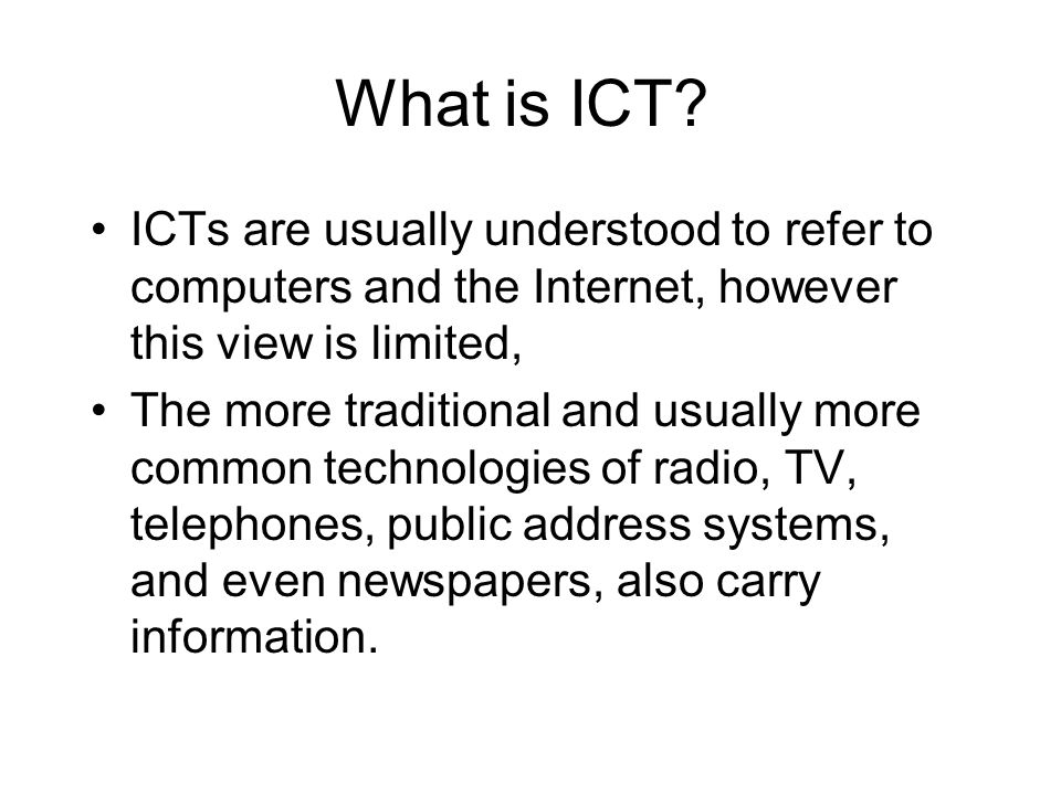 What is ICT ICTs are usually understood to refer to computers and the Internet, however this view is limited,
