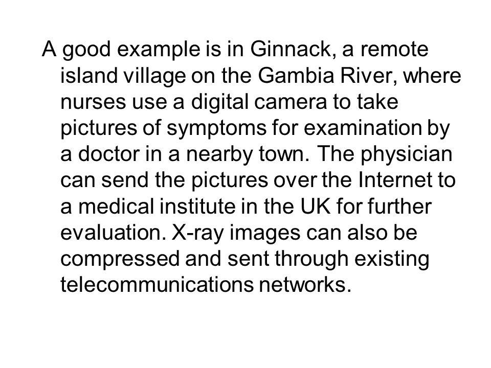 A good example is in Ginnack, a remote island village on the Gambia River, where nurses use a digital camera to take pictures of symptoms for examination by a doctor in a nearby town.