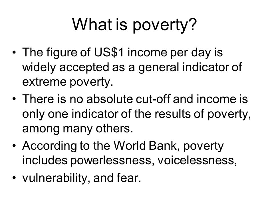 What is poverty The figure of US$1 income per day is widely accepted as a general indicator of extreme poverty.