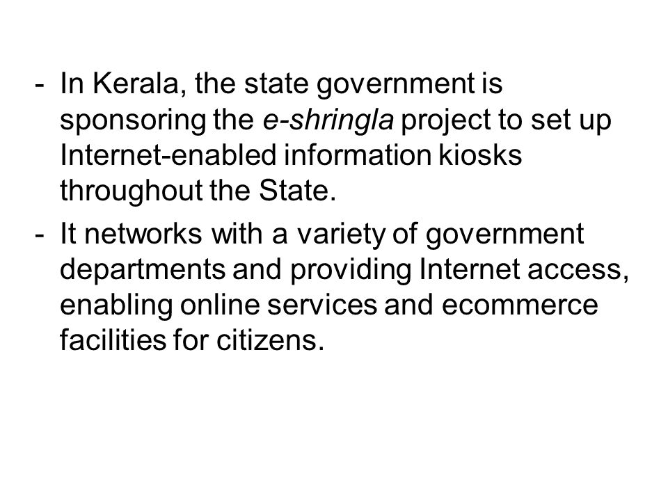 In Kerala, the state government is sponsoring the e-shringla project to set up Internet-enabled information kiosks throughout the State.