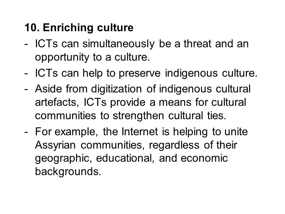 10. Enriching culture ICTs can simultaneously be a threat and an opportunity to a culture. ICTs can help to preserve indigenous culture.