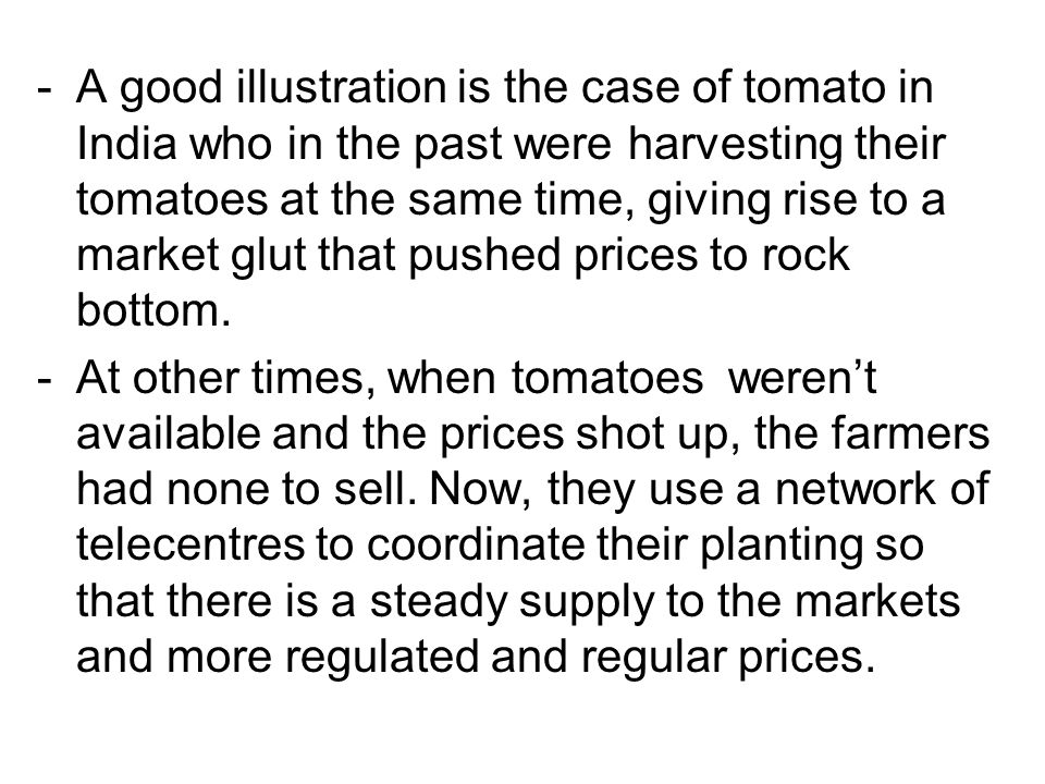 A good illustration is the case of tomato in India who in the past were harvesting their tomatoes at the same time, giving rise to a market glut that pushed prices to rock bottom.
