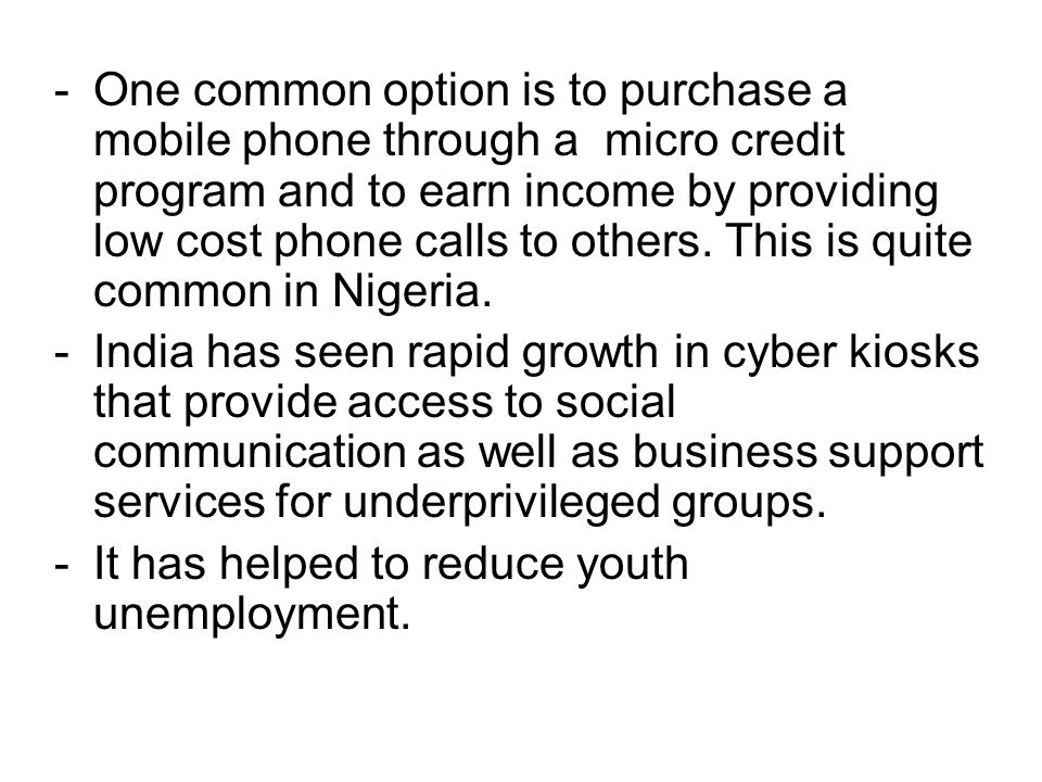 One common option is to purchase a mobile phone through a micro credit program and to earn income by providing low cost phone calls to others. This is quite common in Nigeria.