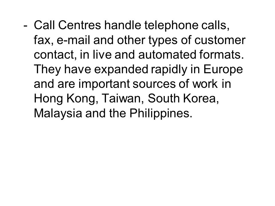 Call Centres handle telephone calls, fax, e-mail and other types of customer contact, in live and automated formats.