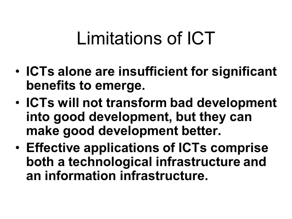 Limitations of ICT ICTs alone are insufficient for significant benefits to emerge.