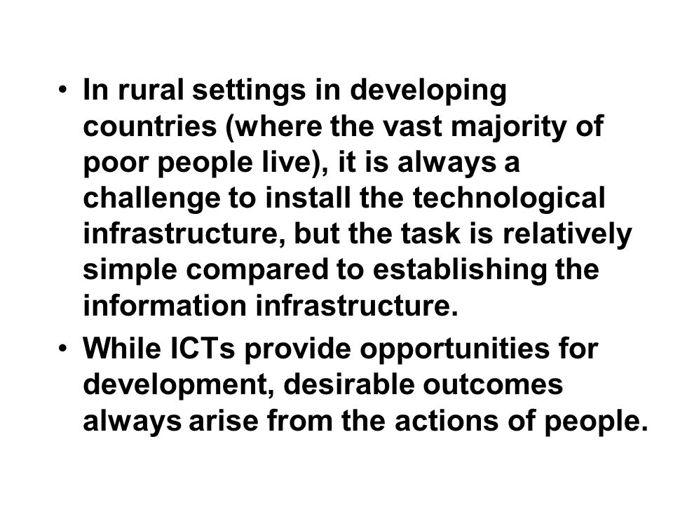 In rural settings in developing countries (where the vast majority of poor people live), it is always a challenge to install the technological infrastructure, but the task is relatively simple compared to establishing the information infrastructure.