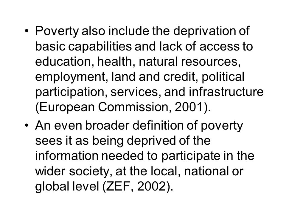 Poverty also include the deprivation of basic capabilities and lack of access to education, health, natural resources, employment, land and credit, political participation, services, and infrastructure (European Commission, 2001).