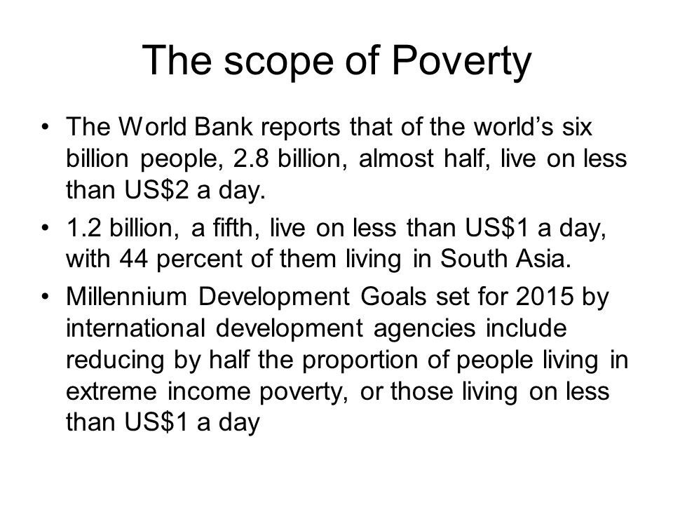 The scope of Poverty The World Bank reports that of the world's six billion people, 2.8 billion, almost half, live on less than US$2 a day.