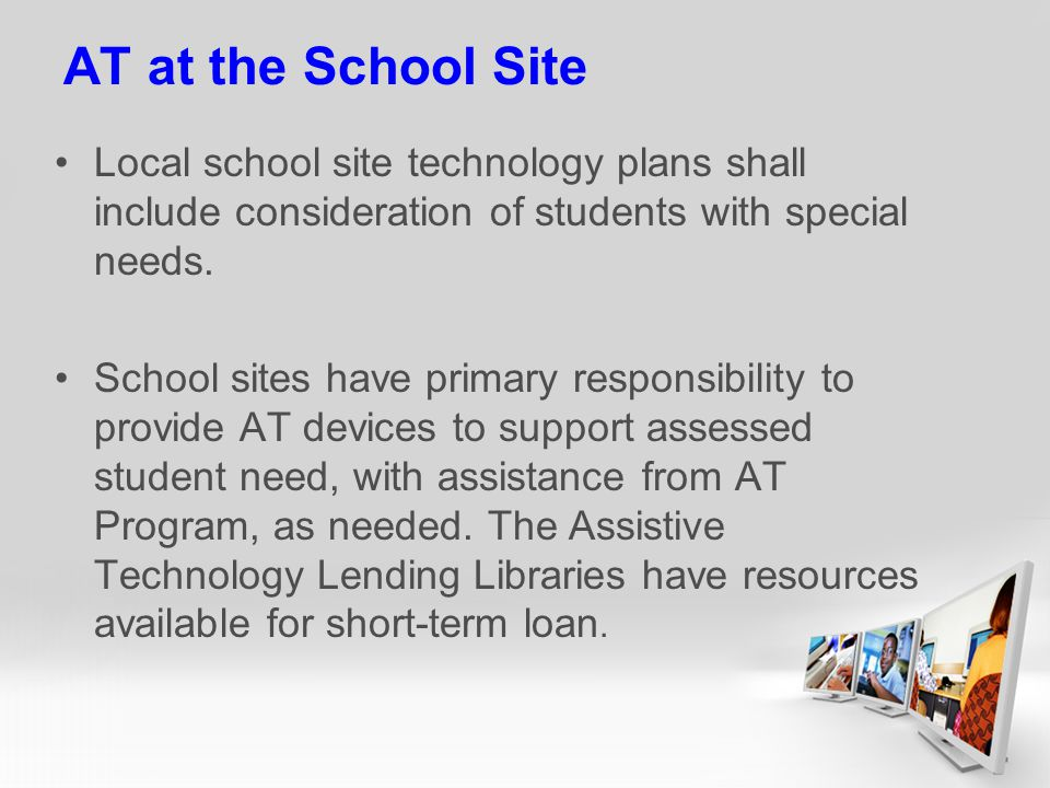AT at the School Site Local school site technology plans shall include consideration of students with special needs.