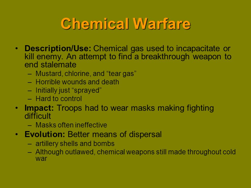 Chemical Warfare Description/Use: Chemical gas used to incapacitate or kill enemy. An attempt to find a breakthrough weapon to end stalemate.
