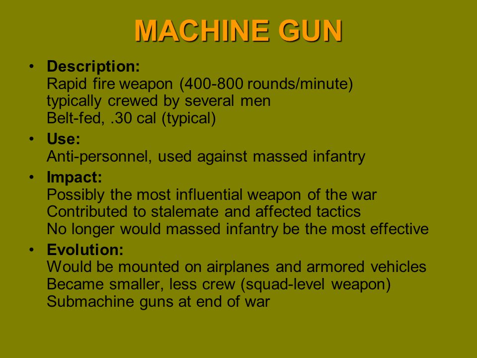 MACHINE GUN Description: Rapid fire weapon (400-800 rounds/minute) typically crewed by several men Belt-fed, .30 cal (typical)