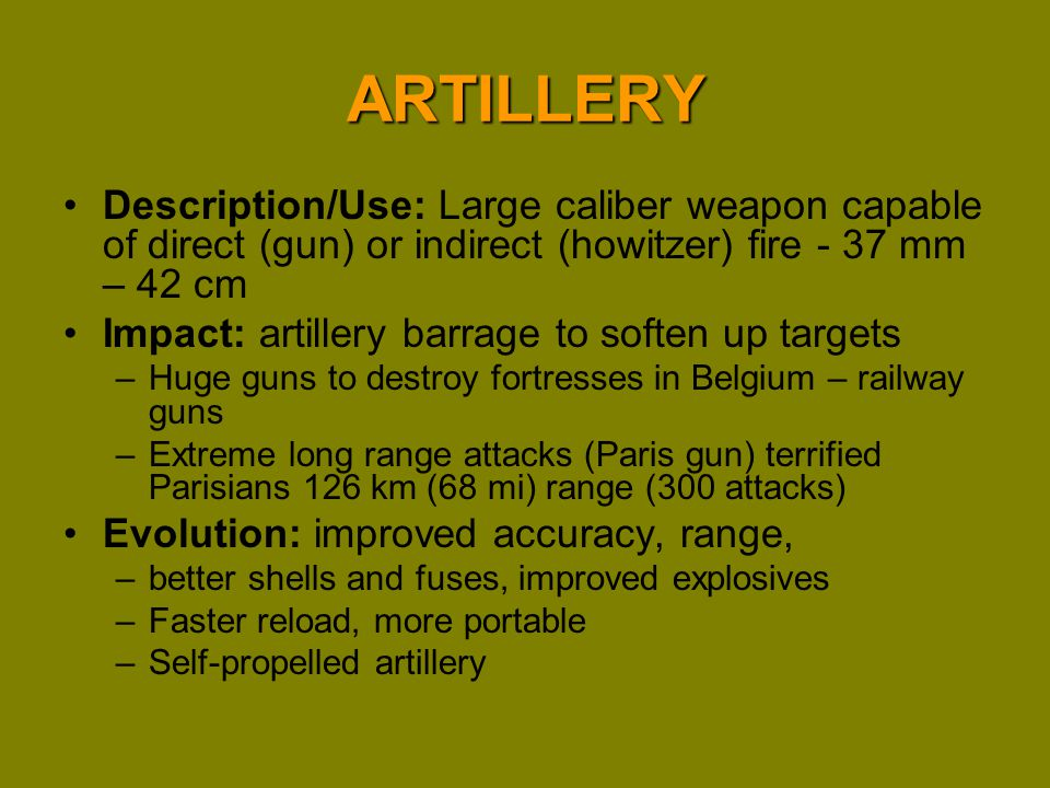 ARTILLERY Description/Use: Large caliber weapon capable of direct (gun) or indirect (howitzer) fire - 37 mm – 42 cm.