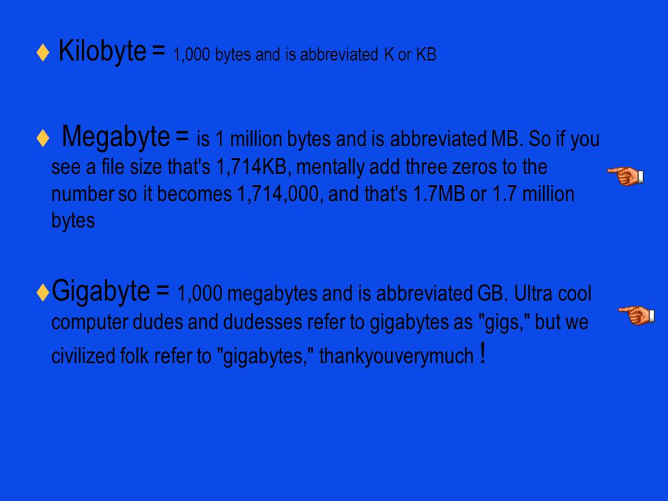 Kilobyte = 1,000 bytes and is abbreviated K or KB