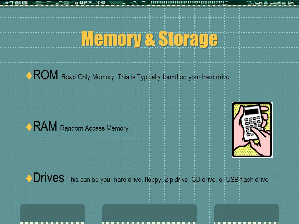 Memory & Storage ROM Read Only Memory. This is Typically found on your hard drive. RAM Random Access Memory.
