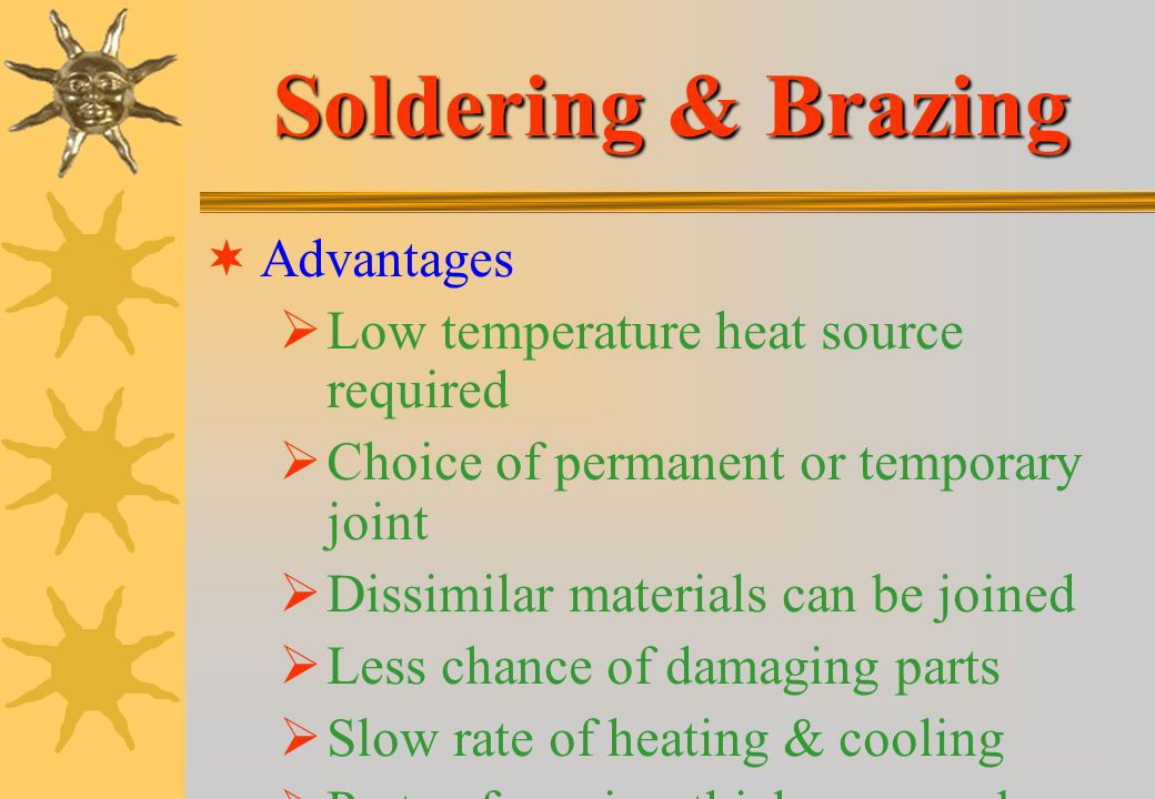 Soldering & Brazing Advantages Low temperature heat source required