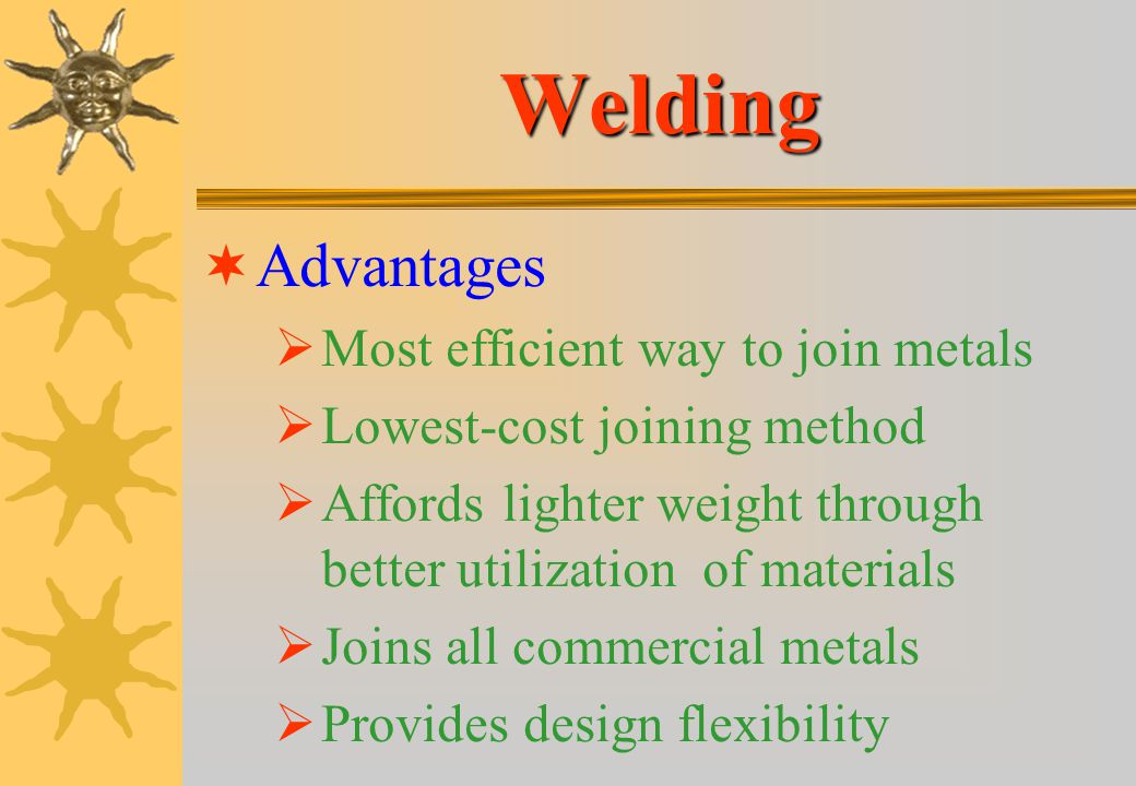Welding Advantages Most efficient way to join metals
