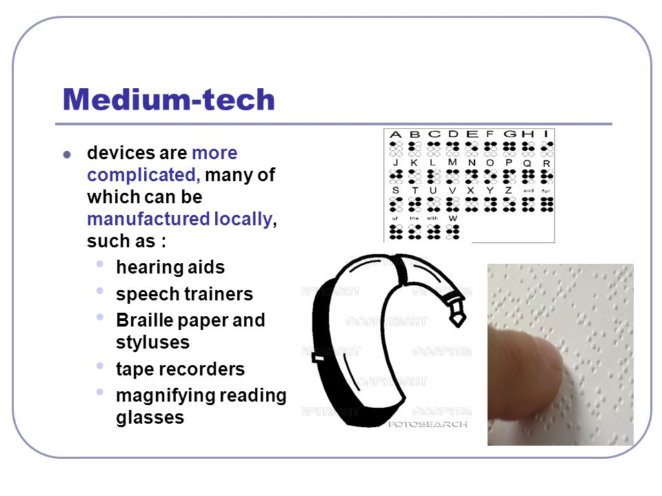 Medium-tech devices are more complicated, many of which can be manufactured locally, such as : hearing aids.