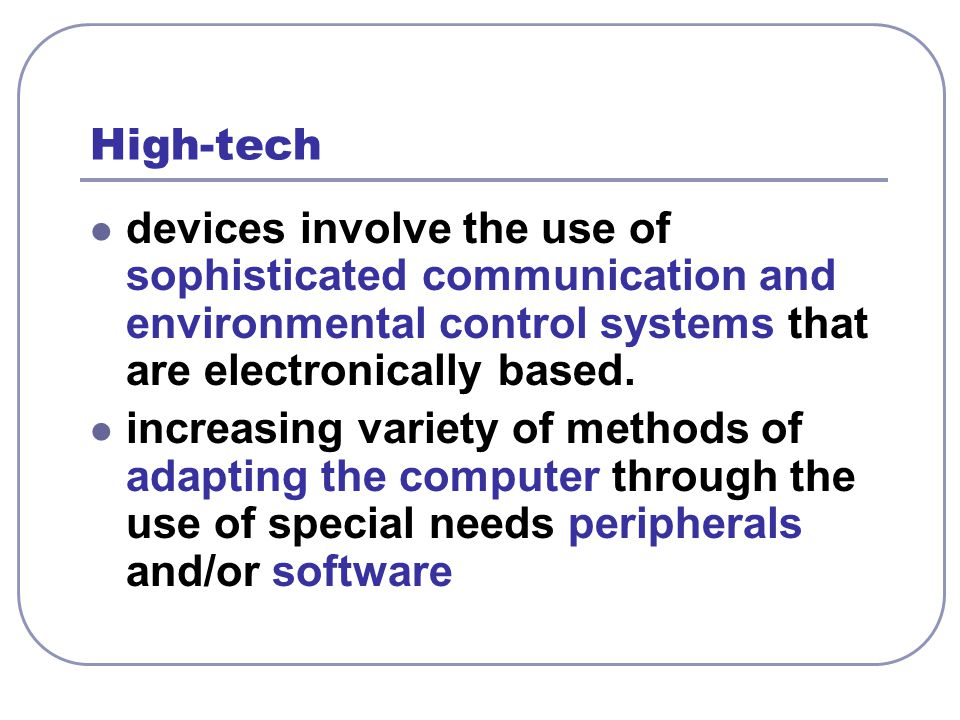 High-tech devices involve the use of sophisticated communication and environmental control systems that are electronically based.
