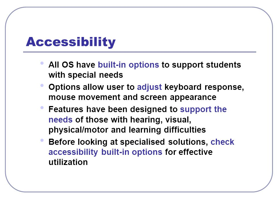 Accessibility All OS have built-in options to support students with special needs.