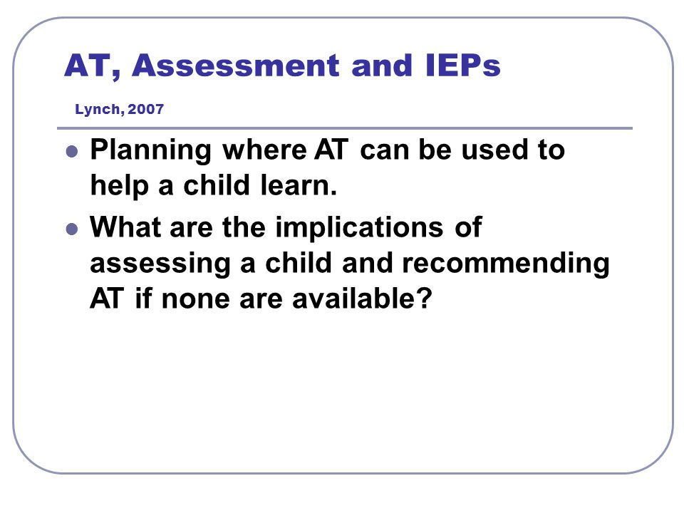AT, Assessment and IEPs Lynch, 2007