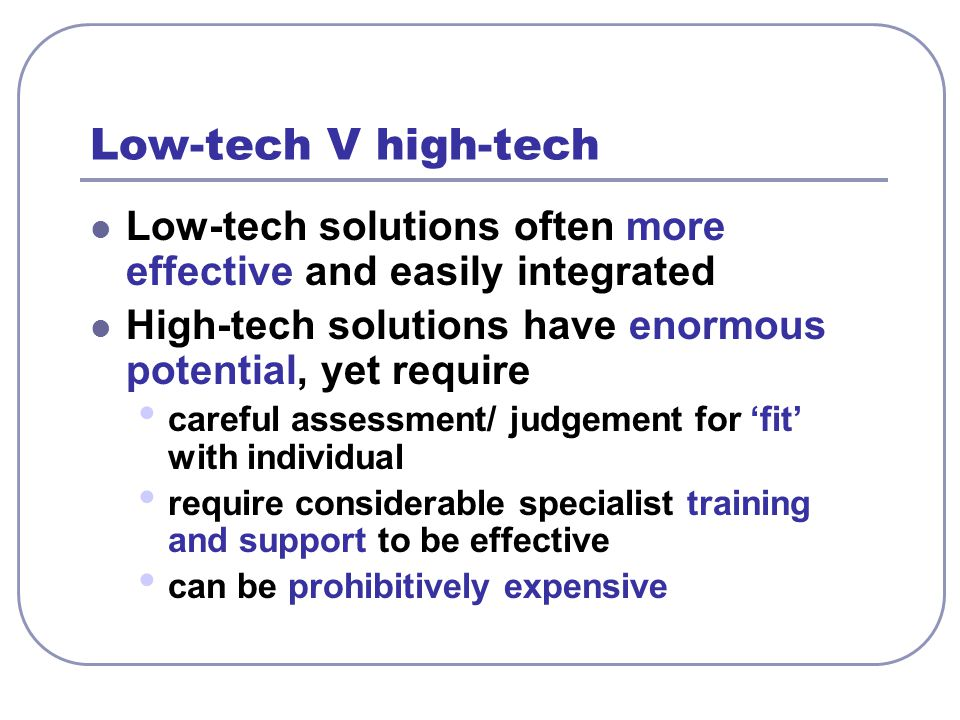 Low-tech V high-tech Low-tech solutions often more effective and easily integrated. High-tech solutions have enormous potential, yet require.