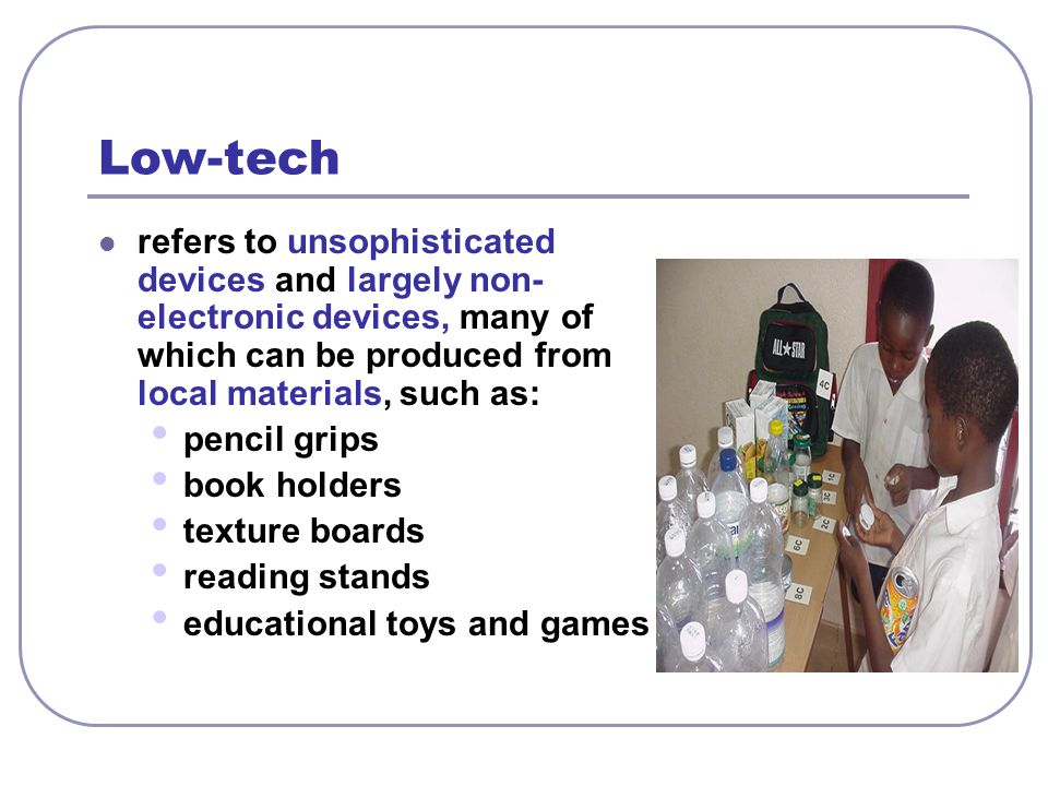 Low-tech refers to unsophisticated devices and largely non-electronic devices, many of which can be produced from local materials, such as: