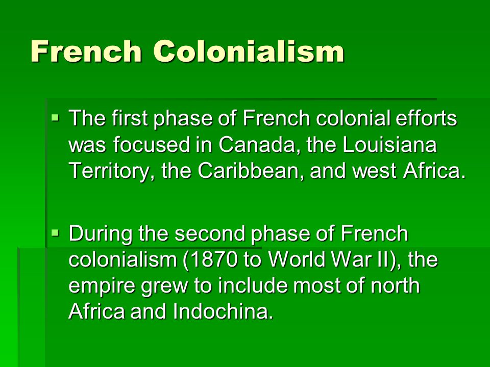 French Colonialism The first phase of French colonial efforts was focused in Canada, the Louisiana Territory, the Caribbean, and west Africa.