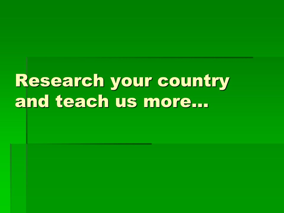 Research your country and teach us more…