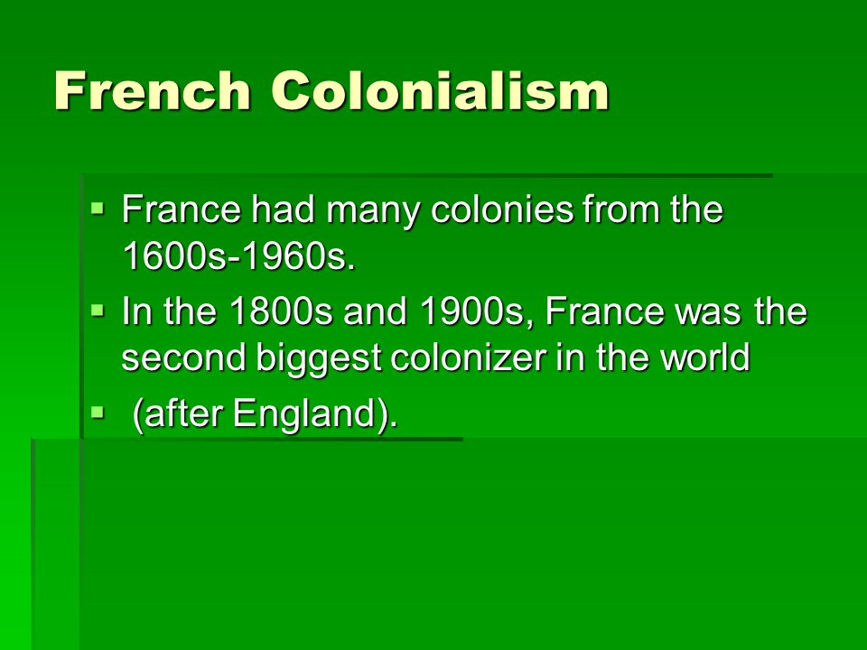 French Colonialism France had many colonies from the 1600s-1960s.