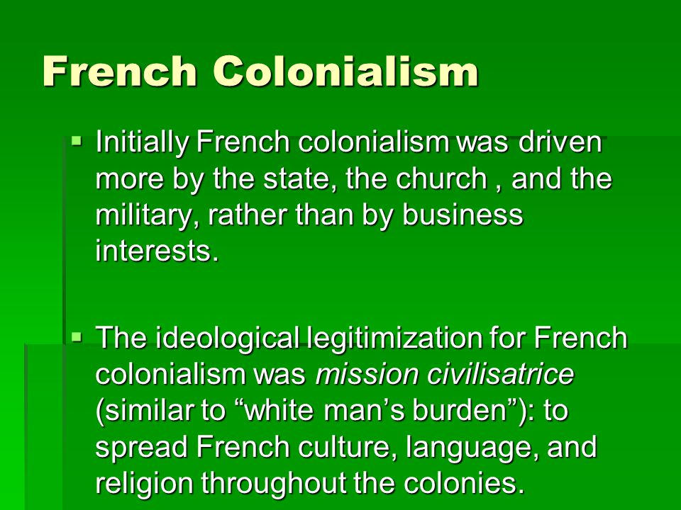 French Colonialism Initially French colonialism was driven more by the state, the church , and the military, rather than by business interests.