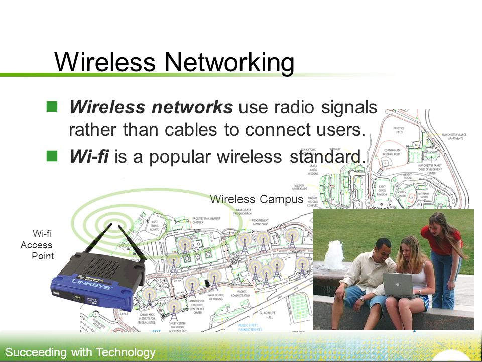 Wireless Networking Wireless networks use radio signals rather than cables to connect users. Wi-fi is a popular wireless standard.