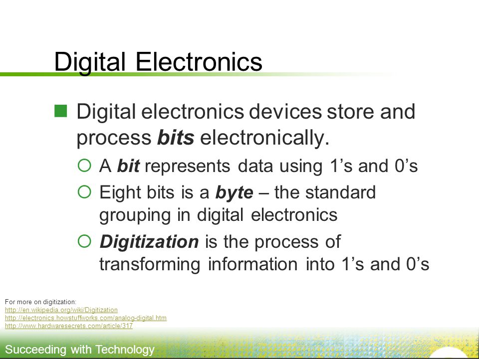 Digital Electronics Digital electronics devices store and process bits electronically. A bit represents data using 1's and 0's.
