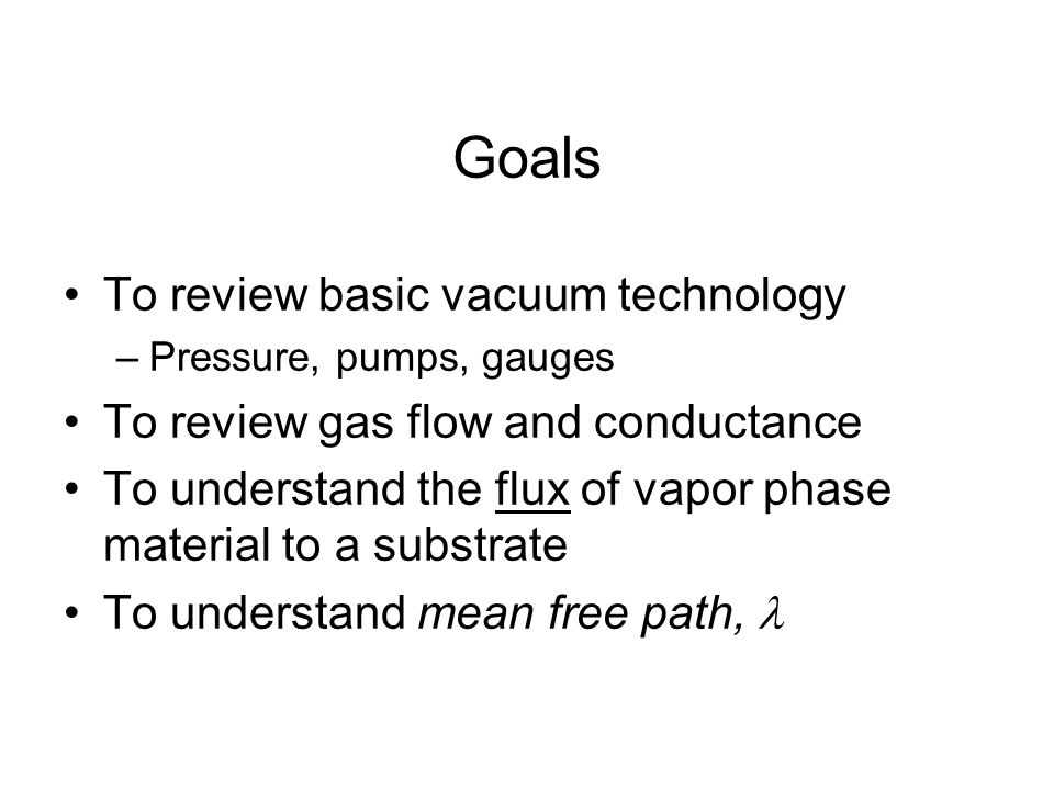 Goals To review basic vacuum technology
