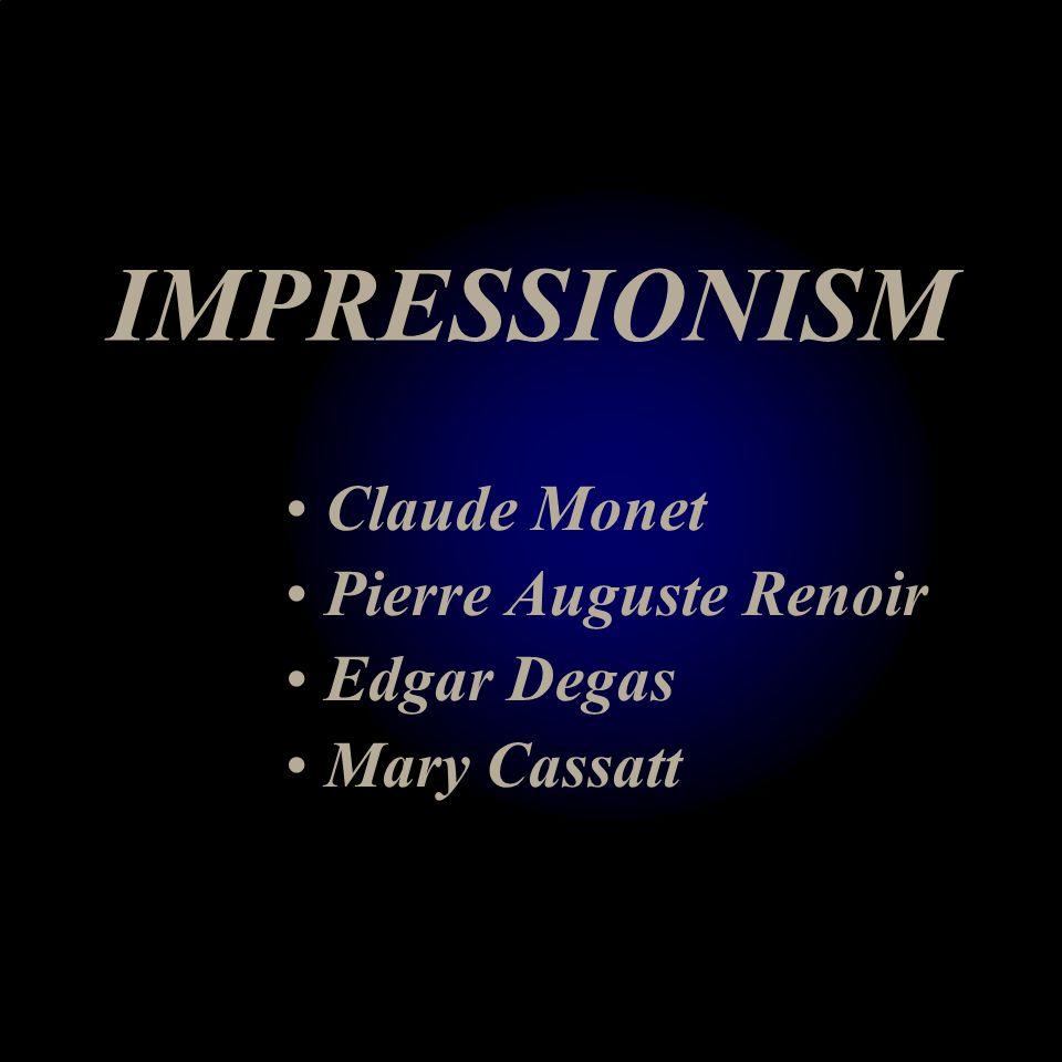 IMPRESSIONISM Claude Monet Pierre Auguste Renoir Edgar Degas