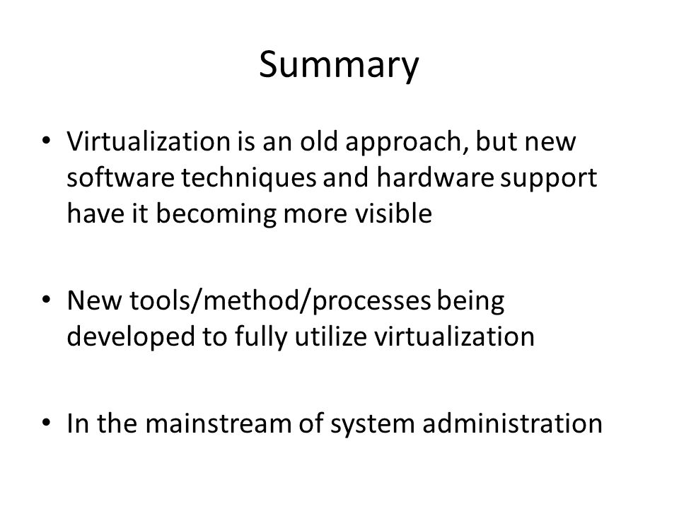 Summary Virtualization is an old approach, but new software techniques and hardware support have it becoming more visible.