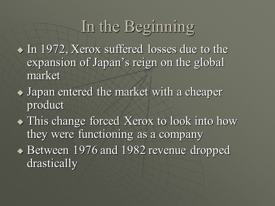 In the Beginning In 1972, Xerox suffered losses due to the expansion of Japan's reign on the global market.
