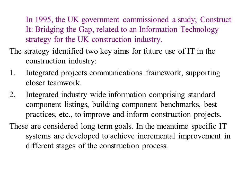 In 1995, the UK government commissioned a study; Construct It: Bridging the Gap, related to an Information Technology strategy for the UK construction industry.