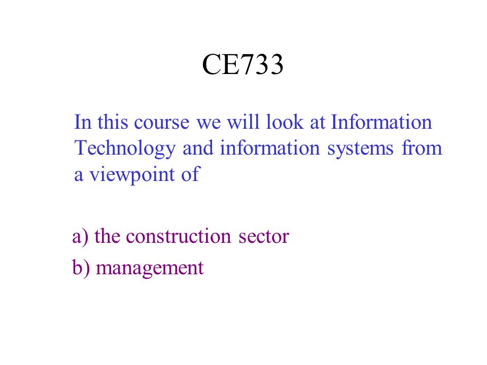 CE733 In this course we will look at Information Technology and information systems from a viewpoint of.