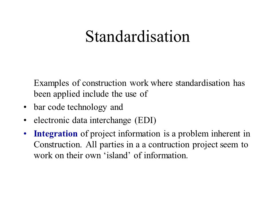 Standardisation Examples of construction work where standardisation has been applied include the use of.