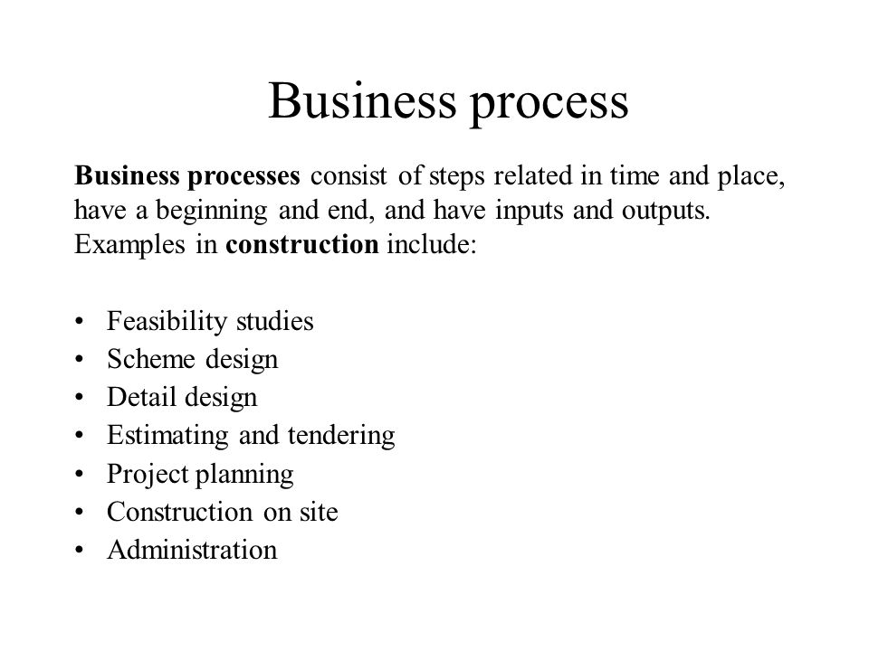 Business process Business processes consist of steps related in time and place, have a beginning and end, and have inputs and outputs.