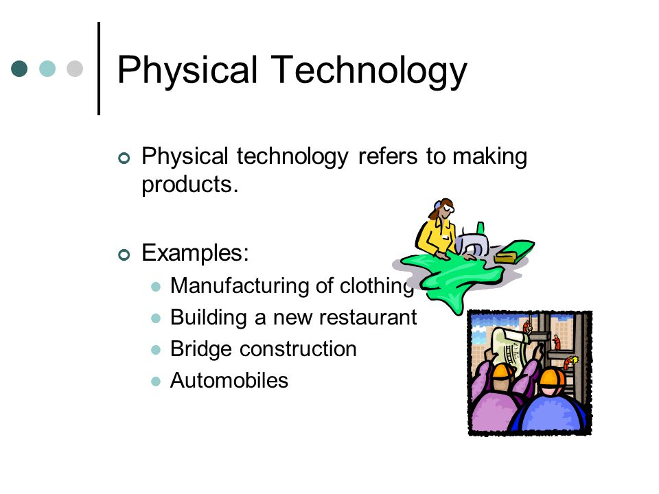 Physical Technology Physical technology refers to making products.