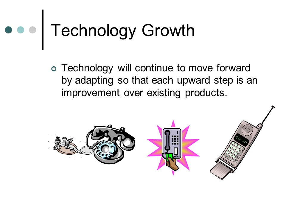 Technology Growth Technology will continue to move forward by adapting so that each upward step is an improvement over existing products.