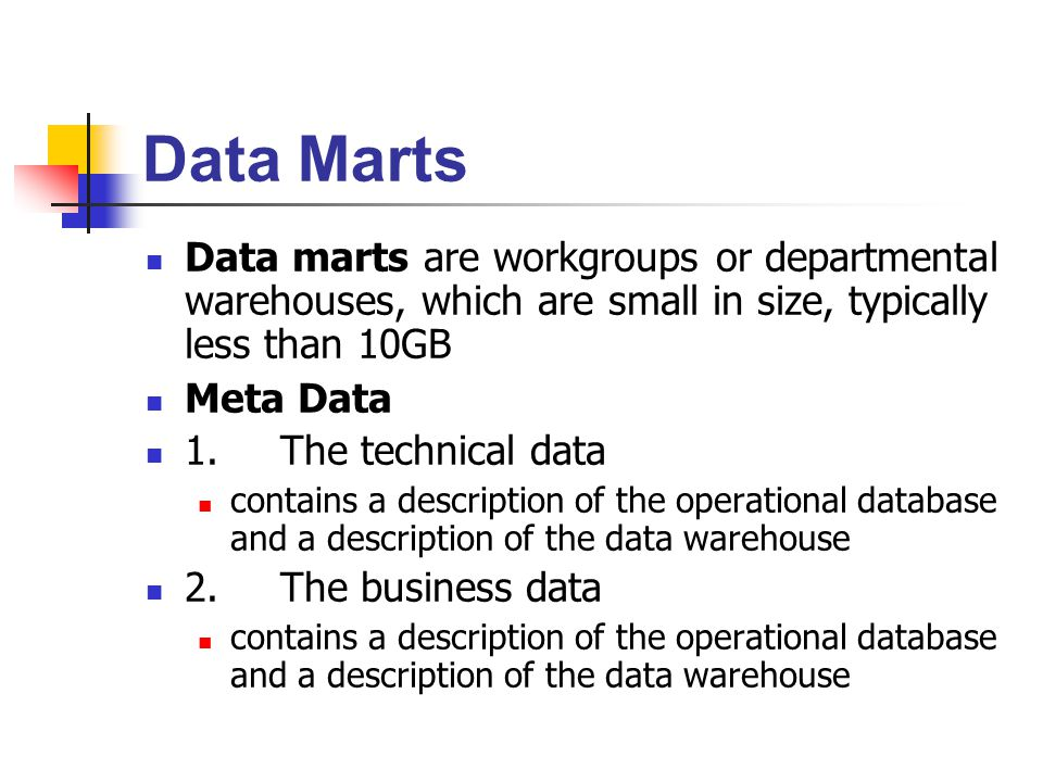 Data Marts Data marts are workgroups or departmental warehouses, which are small in size, typically less than 10GB.