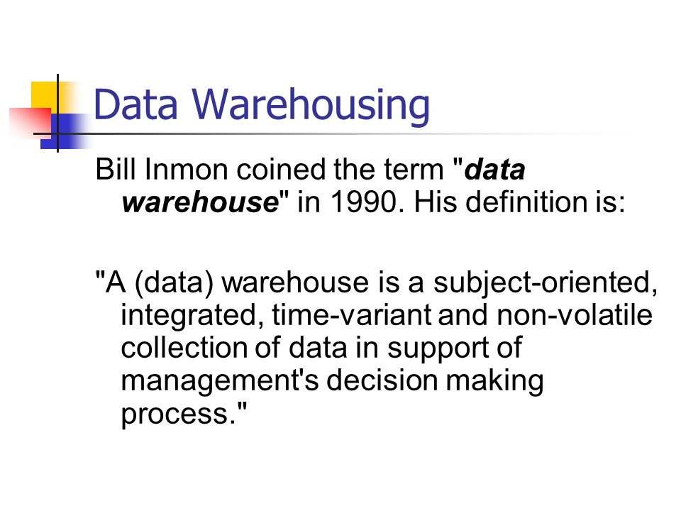 Data Warehousing Bill Inmon coined the term data warehouse in His definition is:
