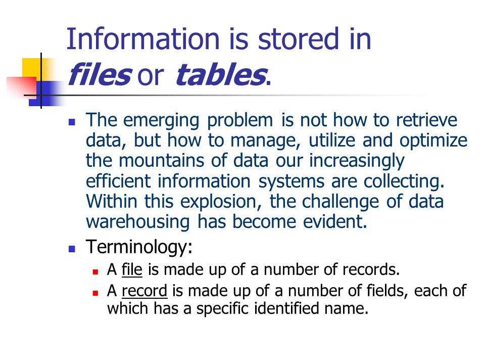 Information is stored in files or tables.