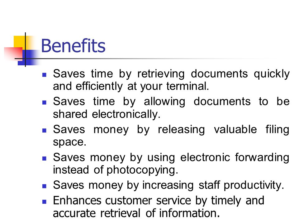Benefits Saves time by retrieving documents quickly and efficiently at your terminal. Saves time by allowing documents to be shared electronically.