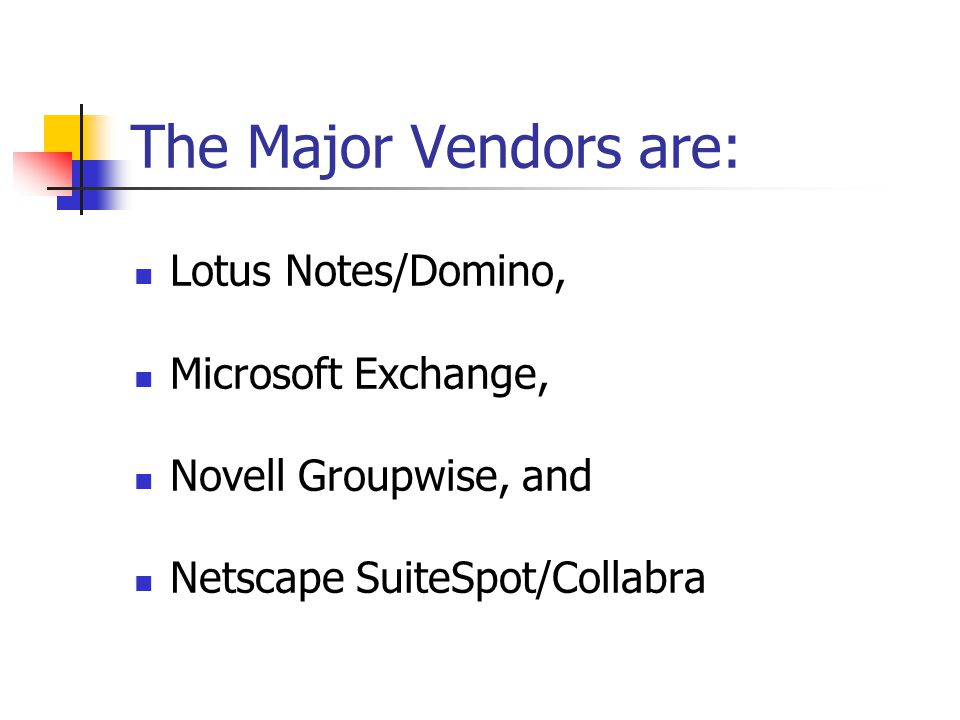 The Major Vendors are: Lotus Notes/Domino, Microsoft Exchange,